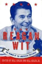 The Reagan Wit - The Humor Of The American President ebook by Bill Adler