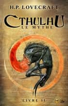 Cthulhu : Le Mythe, Livre 2 - Cthulhu, T2 ebook by Arnaud Demaegd, H.P. Lovecraft