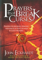Prayers That Break Curses - Prayers for Breaking Demonic Influences so You Can Walk in God's Promises ebook by John Eckhardt