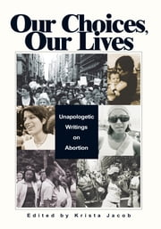 Our Choices, Our Lives - Unapologetic Writings on Abortion ebook by Krista Jacob