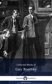 Delphi Collected Works of Guy Boothby (Illustrated) ebook by Guy Boothby,Delphi Classics