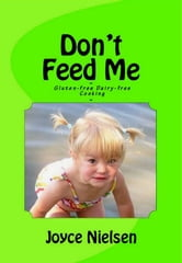 Don't Feed Me: Gluten-Free, Dairy-Free Cooking ebook by Joyce Nielsen
