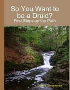 So You Want to Be a Druid? - First Steps on the Path 電子書籍 by Gladys Dinnacombe