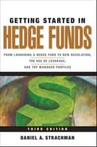 Getting Started in Hedge Funds - From Launching a Hedge Fund to New Regulation, the Use of Leverage, and Top Manager Profiles ebook by Daniel A. Strachman