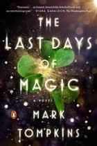 The Last Days of Magic - A Novel ebook by Mark Tompkins