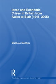 Ideas and Economic Crises in Britain from Attlee to Blair (1945-2005) ebook by Matthias M Matthijs