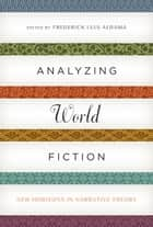 Analyzing World Fiction - New Horizons in Narrative Theory ebook by Frederick Luis Aldama