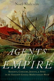 Agents of Empire - Knights, Corsairs, Jesuits and Spies in the Sixteenth-Century Mediterranean World ebook by Noel Malcolm