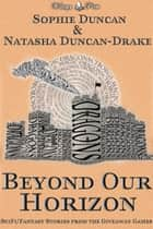Beyond Our Horizon: The Science Fiction and Fantasy Stories From The Wittegen Press Giveaway Games eBook by Sophie Duncan, Natasha Duncan-Drake
