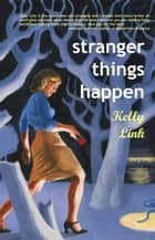 Stranger Things Happen ebook by Kelly Link
