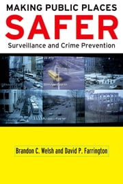 Making Public Places Safer: Surveillance and Crime Prevention ebook by Brandon C. Welsh,David P. Farrington