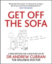 Get off the Sofa - A prescription for a healthier life by Dr Anbdrew Curran the wellness doctor ebook by Andrew Curran