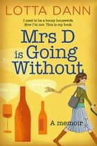 Mrs D is Going Without - I used to be a boozy housewife. Now I'm not. This is my book. eBook by Lotta Dann