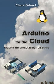 Arduino for the Cloud: Arduino Yun and Dragino Yun Shield ebook by Kuhnel, Claus