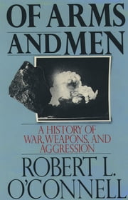 Of Arms and Men : A History of War Weapons and Aggression - A History of War, Weapons, and Aggression ebook by Robert L. O'Connell