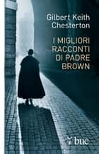 I migliori racconti di Padre Brown ebook by Gilbert Keith Chesterton