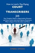 How to Land a Top-Paying Court transcribers Job: Your Complete Guide to Opportunities, Resumes and Cover Letters, Interviews, Salaries, Promotions, What to Expect From Recruiters and More ebook by Simmons Kimberly