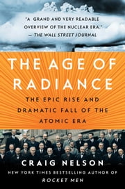 The Age of Radiance - The Epic Rise and Dramatic Fall of the Atomic Era ebook by Craig Nelson