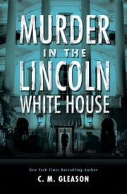 Murder in the Lincoln White House ebook by C. M. Gleason