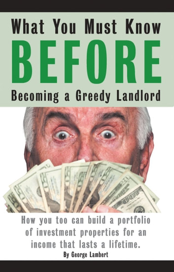 What You Must Know BEFORE Becoming a Greedy Landlord ebook by George Lambert