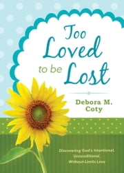 Too Loved to Be Lost - Discovering God's Intentional, Unconditional, Without-Limits Love ebook by Debora M. Coty