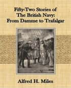 Fifty-Two Stories of The British Navy: From Damme to Trafalgar ebook by Alfred H. Miles
