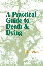 A Practical Guide to Death and Dying ebook by John White