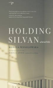 Holding Silvan: A Brief Life ebook by Monica Wesolowska,Erica Jong