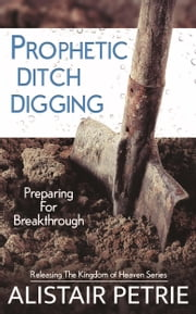 Prophetic Ditch Digging - Preparing for Breakthrough ebook by Alistair Petrie