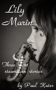 Lily Marin: three short steampunk stories ebook by Paul Kater