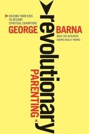 Revolutionary Parenting - Raising Your Kids to Become Spiritual Champions ebook by George Barna