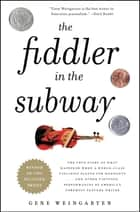 The Fiddler in the Subway - The Story of the World-Class Violinist Who Played for Handouts. . . And Other Virtuoso Performances by America's Foremost Feature Writer ebook by Gene Weingarten