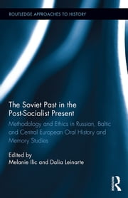 The Soviet Past in the Post-Socialist Present - Methodology and Ethics in Russian, Baltic and Central European Oral History and Memory Studies ebook by Melanie Ilic,Dalia Leinarte
