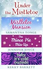 Under The Mistletoe: Mistletoe Mansion / The Mince Pie Mix-Up / Baby It's Cold Outside ebook by Samantha Tonge, Jennifer Joyce, Kerry Barrett