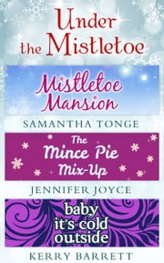 Under The Mistletoe: Mistletoe Mansion / The Mince Pie Mix-Up / Baby It's Cold Outside ebook by Samantha Tonge,Jennifer Joyce,Kerry Barrett
