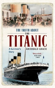 The Truth About the Titanic: Illustrated Edition ebook by Campell McCutcheon, Archibald Gracie