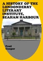 A History of the Londonderry Literary Institute, Seaham Harbour ebook by Fred Cooper