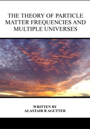 The Theory of Particle Matter Frequencies and Multiple Universes ebook by Alastair R Agutter
