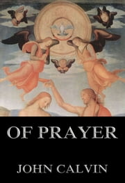 Of Prayer - Extended Annotated Edition ebook by John Calvin,John Beveridge