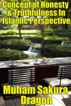 Concept of Honesty & Truthfulness In Islamic Perspective ebook by Muham Sakura Dragon
