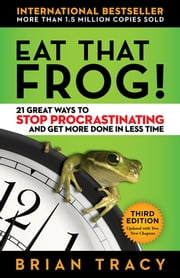 Eat That Frog! - 21 Great Ways to Stop Procrastinating and Get More Done in Less Time eBook by Brian Tracy
