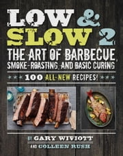 Low & Slow 2 - The Art of Barbecue, Smoke-Roasting, and Basic Curing ebook by Gary Wiviott,Colleen Rush