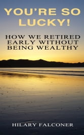 You're So Lucky! - How We Retired Early Without Being Wealthy ebook by Hilary Falconer