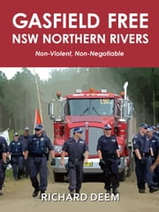 Gasfield Free NSW Northern Rivers - Non-Violent, Non-Negotiable ebook by Richard Deem