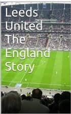 Leeds United The England Story ebook by Paul Peters