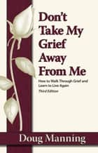 Don't Take My Grief Away from Me ebook by Doug Manning