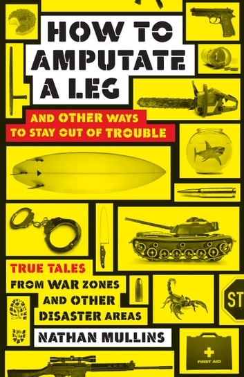 How to amputate a leg - and other ways to stay out of trouble ebook by Nathan Mullins
