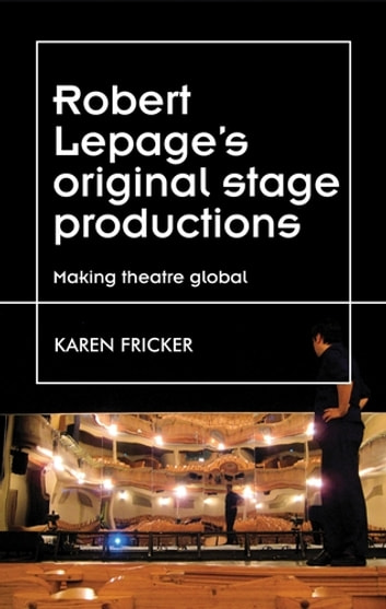 Robert Lepage's original stage productions - Making theatre global ebook by Karen Fricker