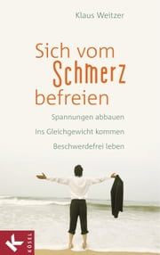 Sich vom Schmerz befreien - Spannungen abbauen - Ins Gleichgewicht kommen - Beschwerdefrei leben ebook by Kobo.Web.Store.Products.Fields.ContributorFieldViewModel