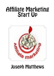 Affiliate Marketing Start Up ebook by Joseph Matthews